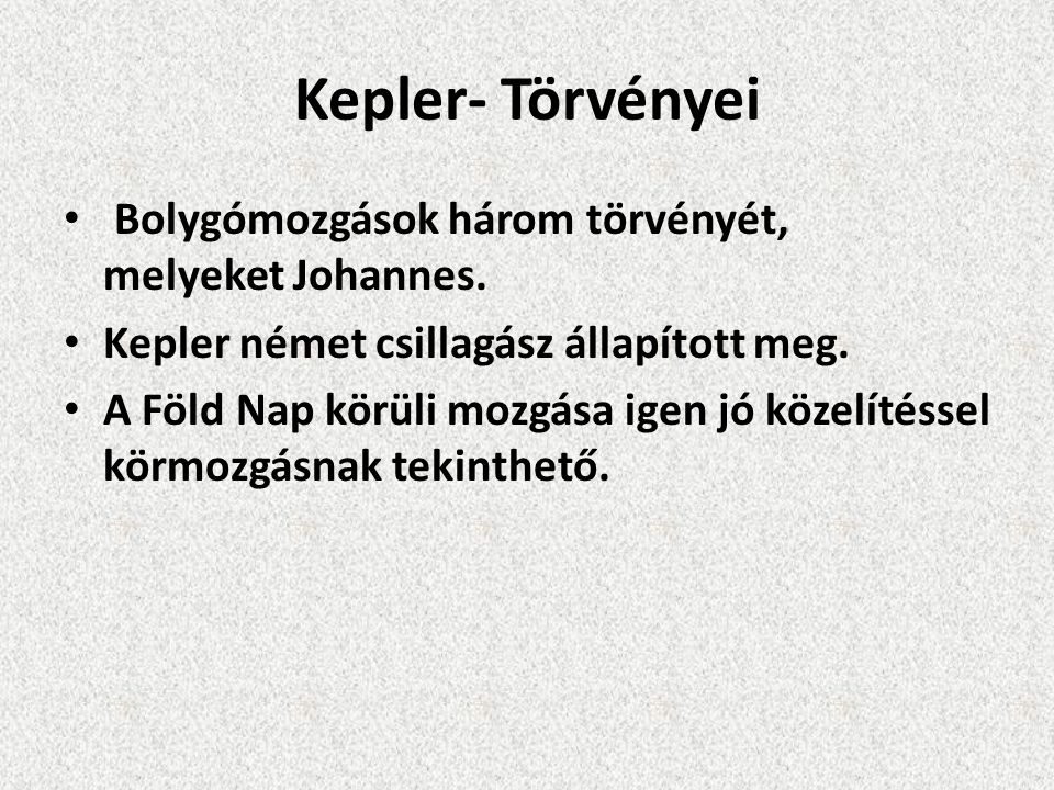 Kepler- Törvényei Bolygómozgások három törvényét, melyeket Johannes. Kepler német csillagász állapított meg. A Föld Nap körüli mozgása igen jó közelít