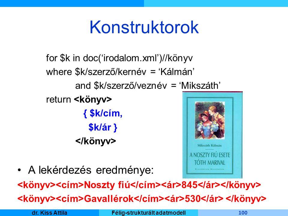 Master Informatique 100 dr. Kiss AttilaFélig-strukturált adatmodell Konstruktorok for $k in doc('irodalom.xml')//könyv where $k/szerző/kernév = 'Kálmá