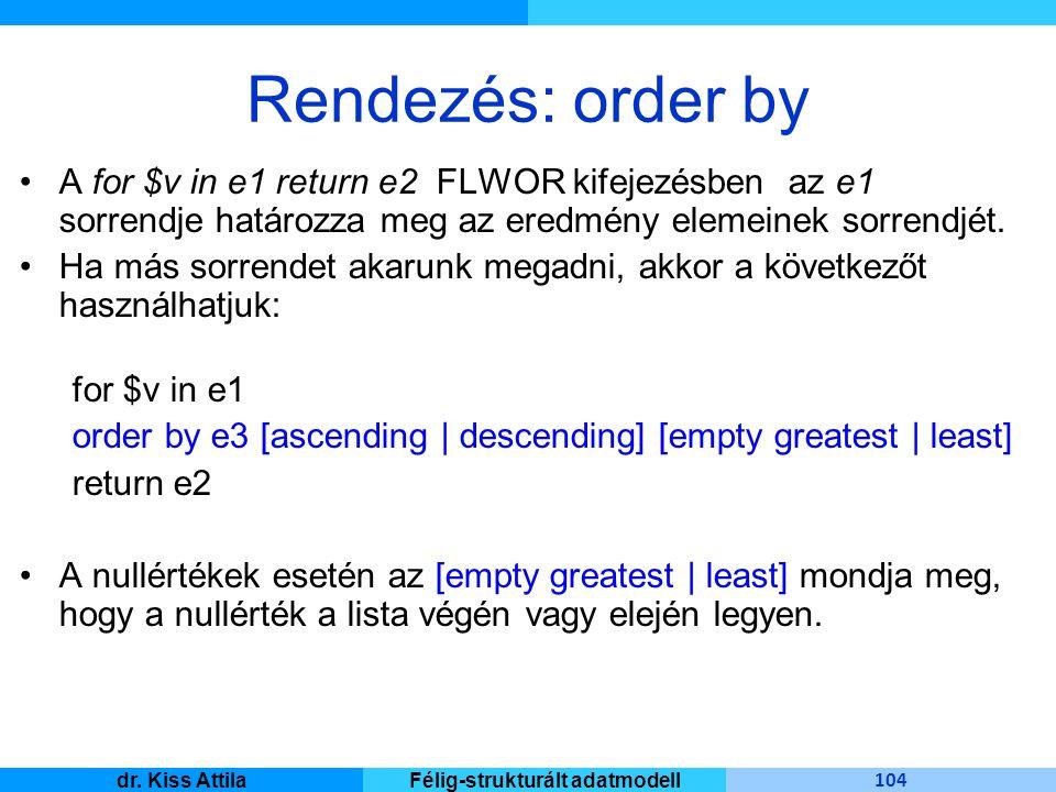 Master Informatique 104 dr. Kiss AttilaFélig-strukturált adatmodell Rendezés: order by A for $v in e1 return e2 FLWOR kifejezésben az e1 sorrendje hat