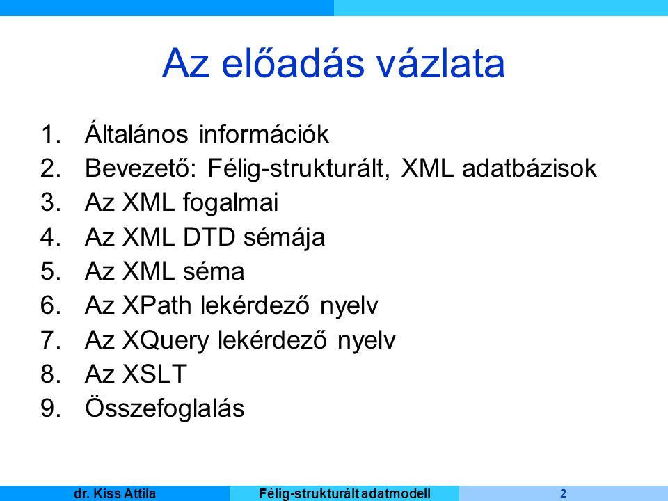Master Informatique 2 dr. Kiss AttilaFélig-strukturált adatmodell Az előadás vázlata 1.Általános információk 2.Bevezető: Félig-strukturált, XML adatbá