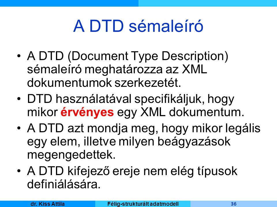 Master Informatique 36 dr. Kiss AttilaFélig-strukturált adatmodell A DTD sémaleíró A DTD (Document Type Description) sémaleíró meghatározza az XML dok