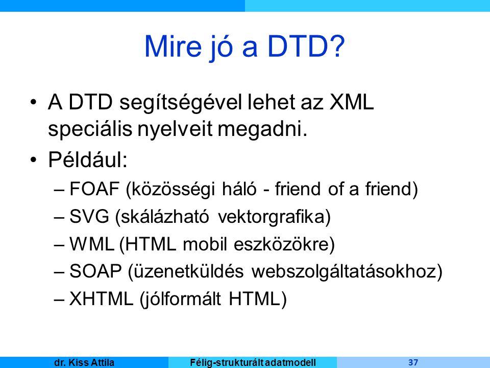 Master Informatique 37 dr. Kiss AttilaFélig-strukturált adatmodell Mire jó a DTD? A DTD segítségével lehet az XML speciális nyelveit megadni. Például: