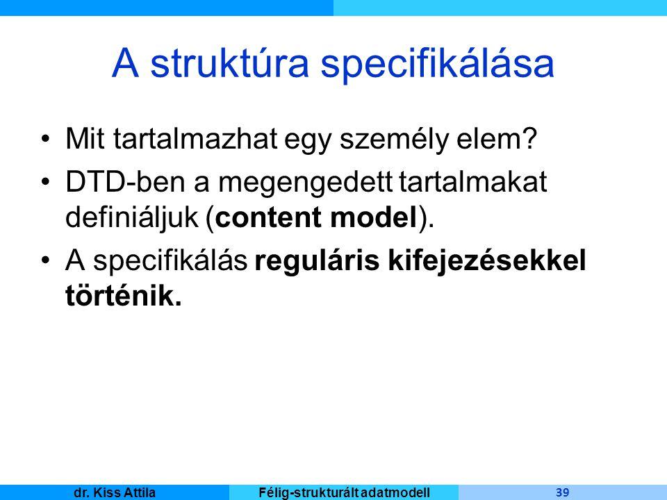 Master Informatique 39 dr. Kiss AttilaFélig-strukturált adatmodell A struktúra specifikálása Mit tartalmazhat egy személy elem? DTD-ben a megengedett