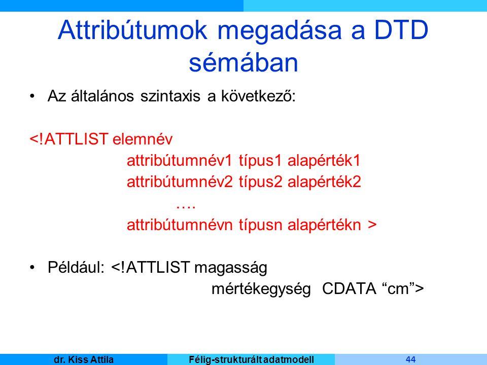 Master Informatique 44 dr. Kiss AttilaFélig-strukturált adatmodell Attribútumok megadása a DTD sémában Az általános szintaxis a következő: <!ATTLIST e