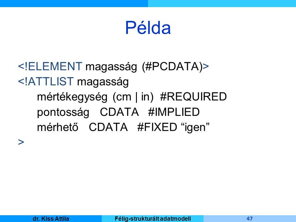 Master Informatique 47 dr. Kiss AttilaFélig-strukturált adatmodell Példa <!ATTLIST magasság mértékegység (cm | in) #REQUIRED pontosság CDATA #IMPLIED