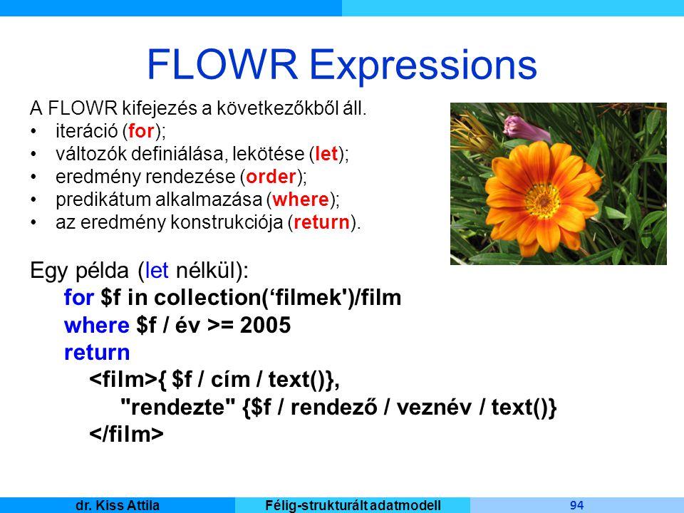 Master Informatique 94 dr. Kiss AttilaFélig-strukturált adatmodell FLOWR Expressions A FLOWR kifejezés a következőkből áll. iteráció (for); változók d
