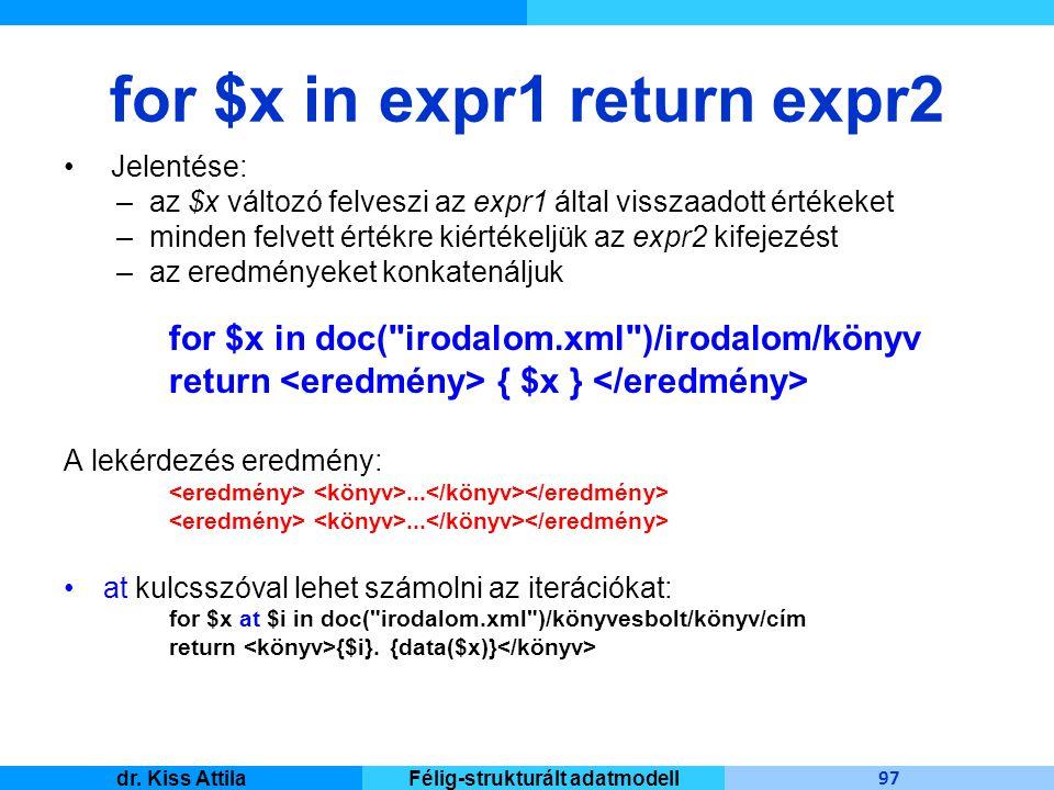 Master Informatique 97 dr. Kiss AttilaFélig-strukturált adatmodell for $x in expr1 return expr2 Jelentése: –az $x változó felveszi az expr1 által viss