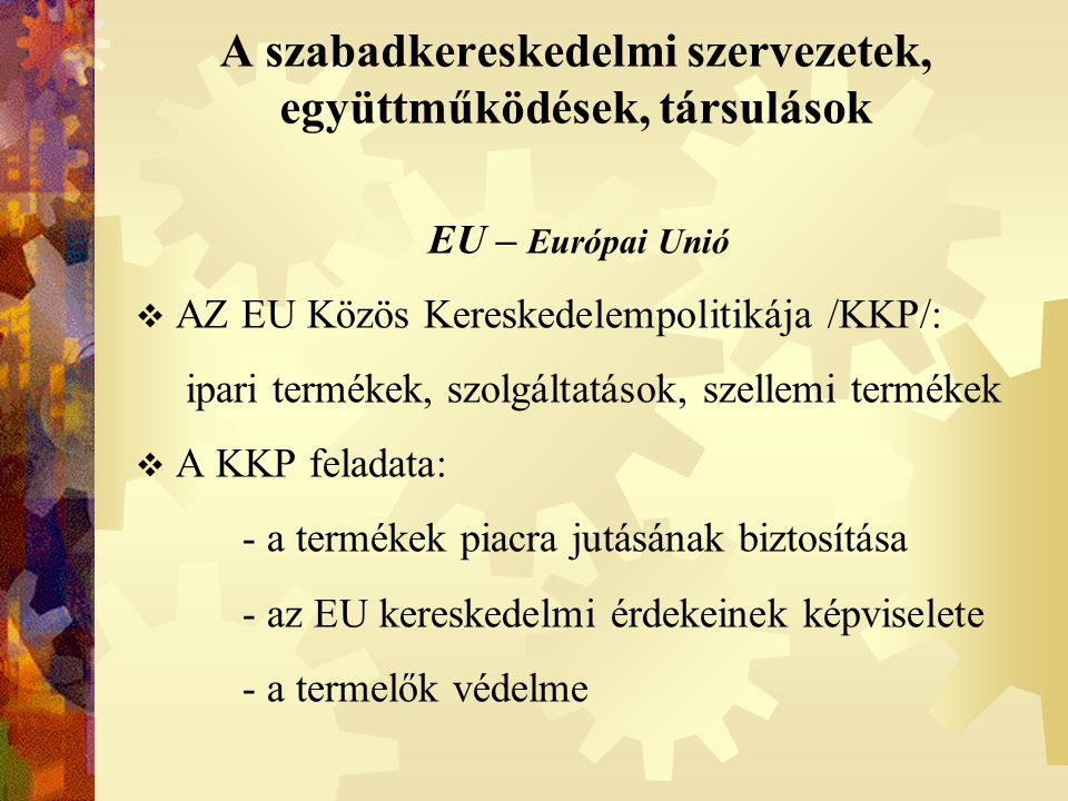 A szabadkereskedelmi szervezetek, együttműködések, társulások EU – Európai Unió  AZ EU Közös Kereskedelempolitikája /KKP/: ipari termékek, szolgáltat