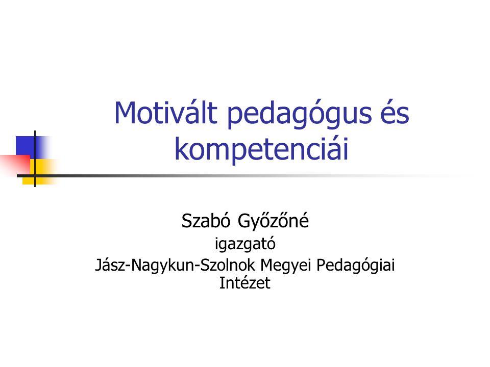 Motivált pedagógus és kompetenciái Szabó Győzőné igazgató Jász-Nagykun-Szolnok Megyei Pedagógiai Intézet