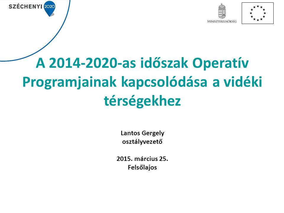 A 2014-2020-as időszak Operatív Programjainak kapcsolódása a vidéki térségekhez Lantos Gergely osztályvezető 2015.