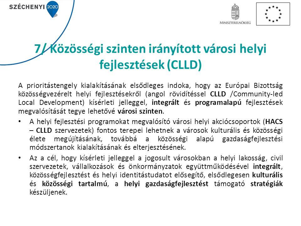 7/ Közösségi szinten irányított városi helyi fejlesztések (CLLD) A prioritástengely kialakításának elsődleges indoka, hogy az Európai Bizottság közösségvezérelt helyi fejlesztésekről (angol rövidítéssel CLLD /Community-led Local Development) kísérleti jelleggel, integrált és programalapú fejlesztések megvalósítását tegye lehetővé városi szinten.