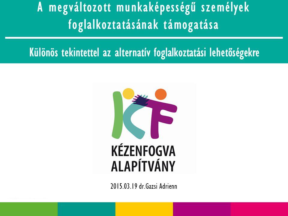 A megváltozott munkaképességű személyek foglalkoztatásának támogatása Különös tekintettel az alternatív foglalkoztatási lehetőségekre 2015.03.19 dr.Gazsi Adrienn