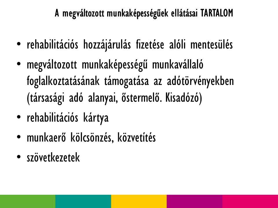 A megváltozott munkaképességűek ellátásai TARTALOM rehabilitációs hozzájárulás fizetése alóli mentesülés megváltozott munkaképességű munkavállaló foglalkoztatásának támogatása az adótörvényekben (társasági adó alanyai, őstermelő.