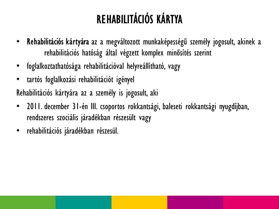 REHABILITÁCIÓS KÁRTYA Rehabilitációs kártyára az a megváltozott munkaképességű személy jogosult, akinek a rehabilitációs hatóság által végzett komplex minősítés szerint foglalkoztathatósága rehabilitációval helyreállítható, vagy tartós foglalkozási rehabilitációt igényel Rehabilitációs kártyára az a személy is jogosult, aki 2011.