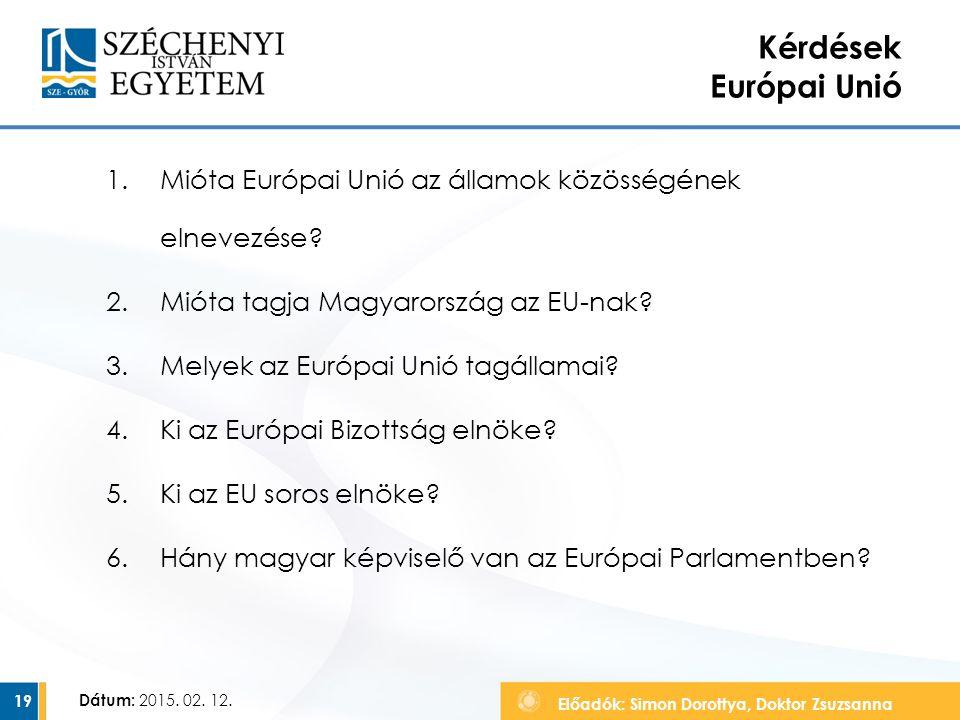 Előadók: Simon Dorottya, Doktor Zsuzsanna Dátum: 2015. 02. 12. Kérdések Európai Unió 1.Mióta Európai Unió az államok közösségének elnevezése? 2.Mióta