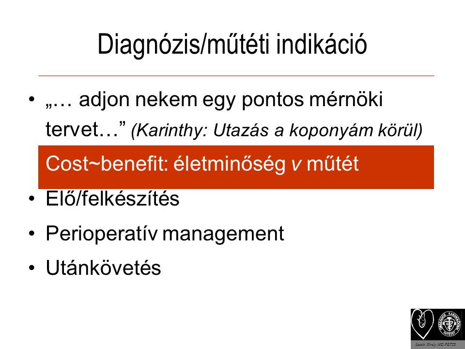 """Diagnózis/műtéti indikáció """"… adjon nekem egy pontos mérnöki tervet… (Karinthy: Utazás a koponyám körül) Cost~benefit: életminőség v műtét Elő/felkészítés Perioperatív management Utánkövetés Laszlo Kiraly MD FETCS"""