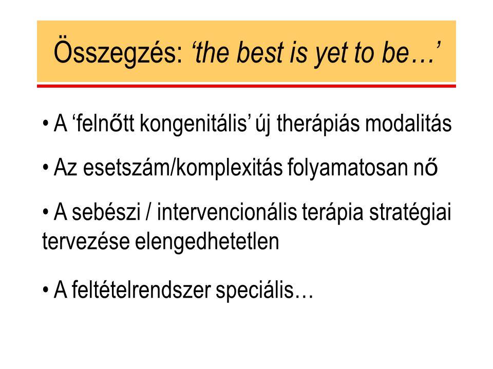 Összegzés: 'the best is yet to be…' A 'feln ő tt kongenitális' új therápiás modalitás Az esetszám/komplexitás folyamatosan n ő A sebészi / intervencionális terápia stratégiai tervezése elengedhetetlen A feltételrendszer speciális…