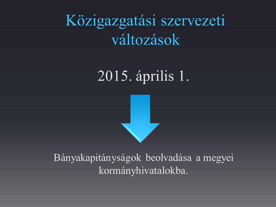 2015. április 1. Bányakapitányságok beolvadása a megyei kormányhivatalokba.