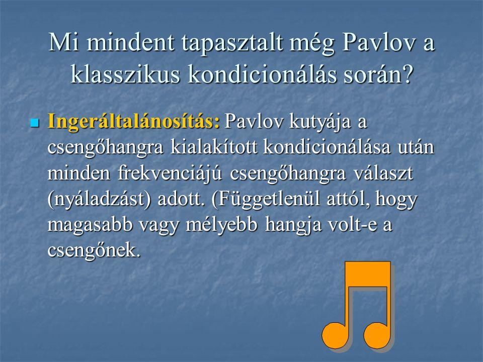 Mi mindent tapasztalt még Pavlov a klasszikus kondicionálás során? Ingeráltalánosítás: Pavlov kutyája a csengőhangra kialakított kondicionálása után m