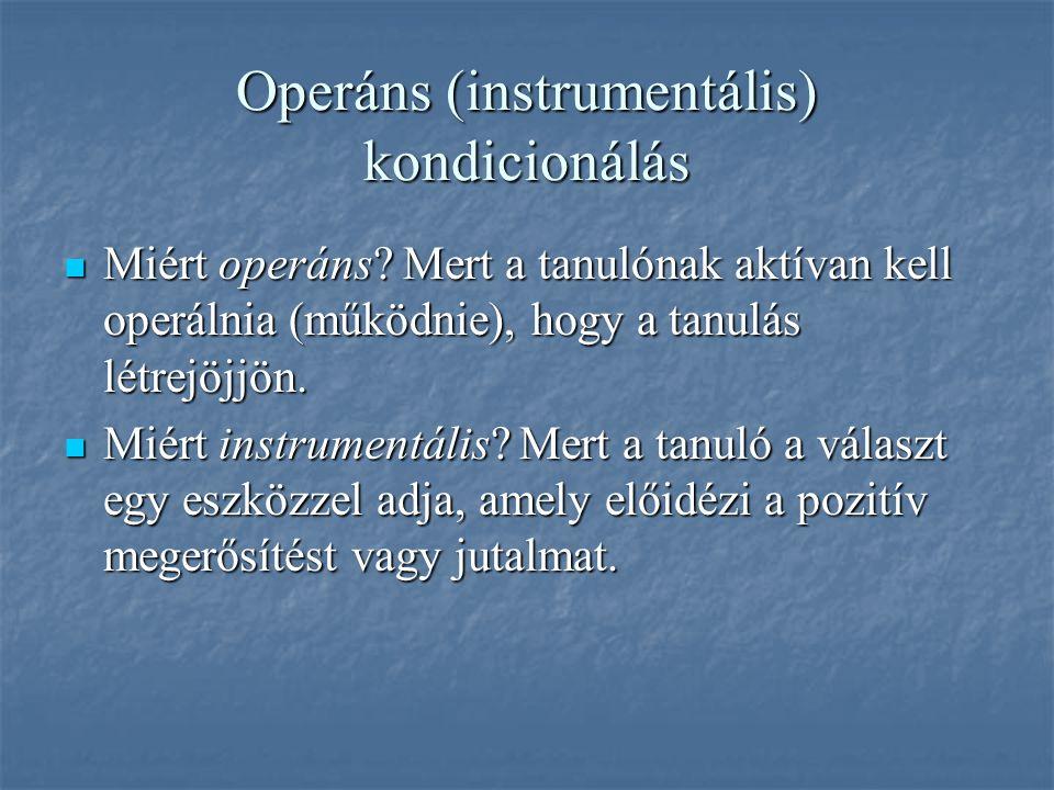 Operáns (instrumentális) kondicionálás Miért operáns? Mert a tanulónak aktívan kell operálnia (működnie), hogy a tanulás létrejöjjön. Miért operáns? M