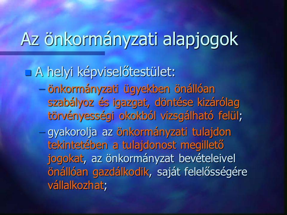 Az önkormányzati alapjogok n A helyi képviselőtestület: –önkormányzati ügyekben önállóan szabályoz és igazgat, döntése kizárólag törvényességi okokból