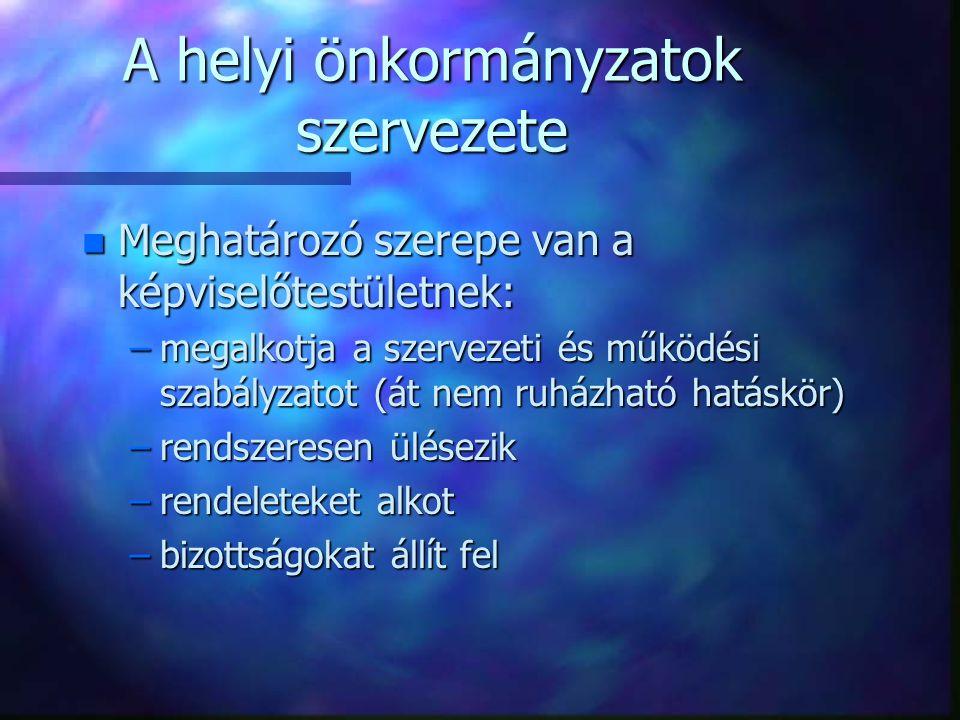 A helyi önkormányzatok szervezete n Meghatározó szerepe van a képviselőtestületnek: –megalkotja a szervezeti és működési szabályzatot (át nem ruházhat