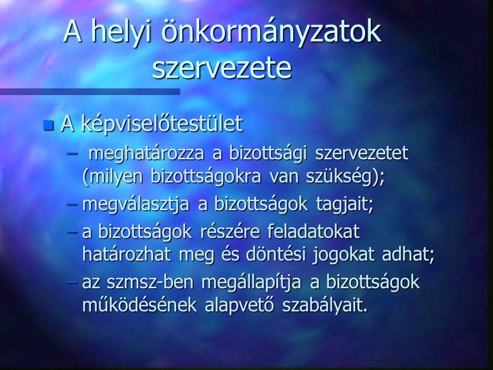 A helyi önkormányzatok szervezete n A képviselőtestület – meghatározza a bizottsági szervezetet (milyen bizottságokra van szükség); –megválasztja a bi