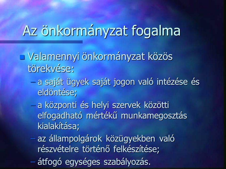 Az önkormányzat fogalma n Valamennyi önkormányzat közös törekvése: –a saját ügyek saját jogon való intézése és eldöntése; –a központi és helyi szervek