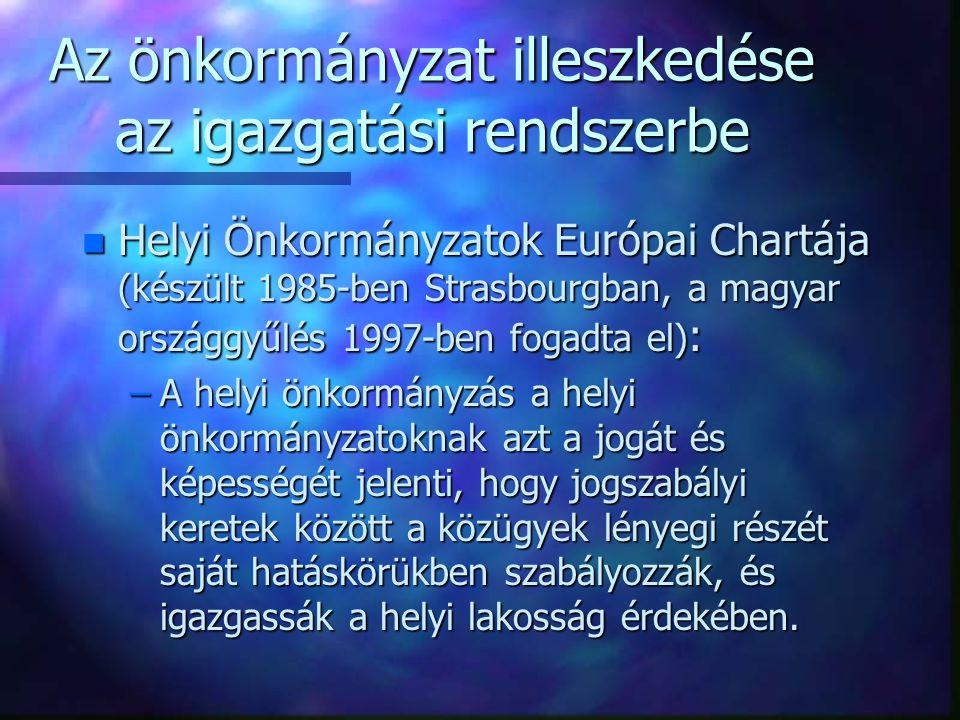 Az önkormányzat illeszkedése az igazgatási rendszerbe n Helyi Önkormányzatok Európai Chartája (készült 1985-ben Strasbourgban, a magyar országgyűlés 1