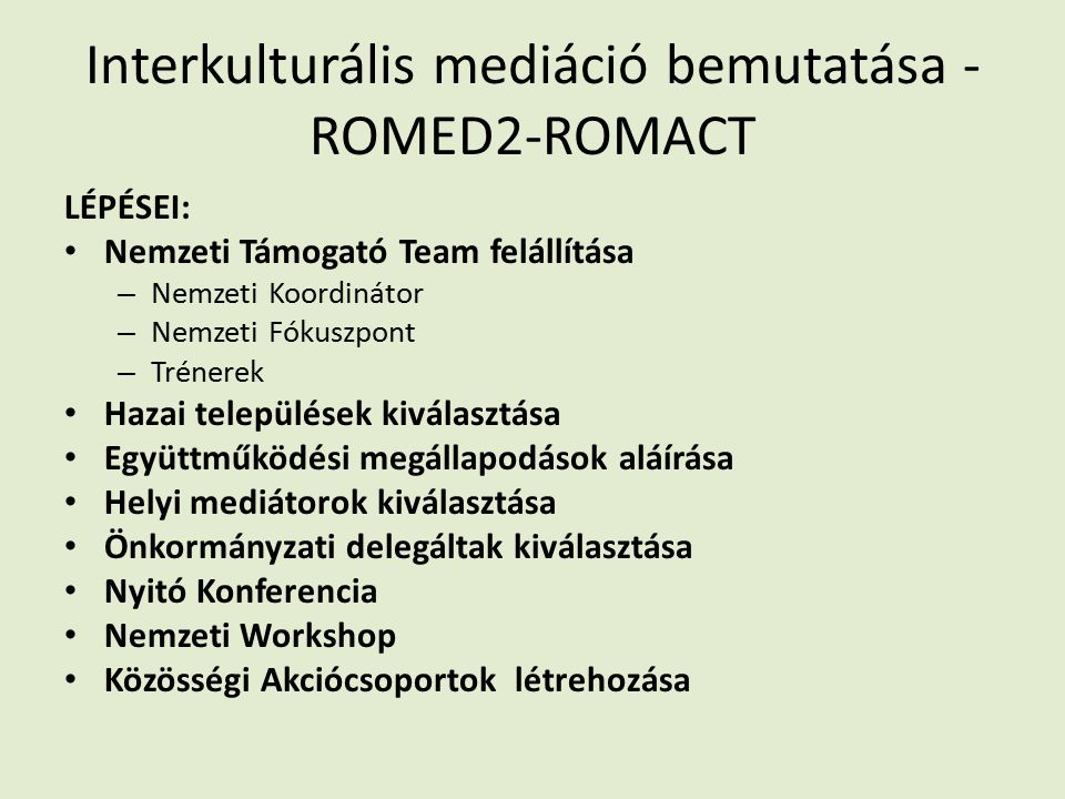 Interkulturális mediáció bemutatása - ROMED2-ROMACT LÉPÉSEI: Nemzeti Támogató Team felállítása – Nemzeti Koordinátor – Nemzeti Fókuszpont – Trénerek Hazai települések kiválasztása Együttműködési megállapodások aláírása Helyi mediátorok kiválasztása Önkormányzati delegáltak kiválasztása Nyitó Konferencia Nemzeti Workshop Közösségi Akciócsoportok létrehozása