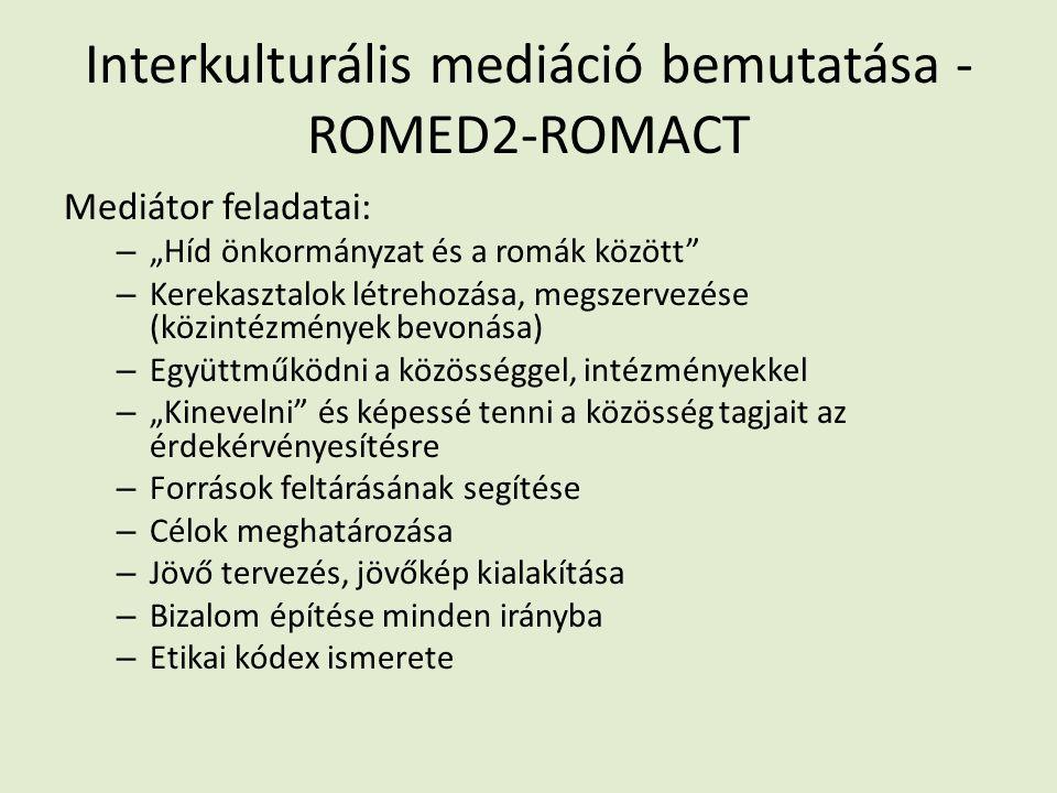 """Interkulturális mediáció bemutatása - ROMED2-ROMACT Mediátor feladatai: – """"Híd önkormányzat és a romák között – Kerekasztalok létrehozása, megszervezése (közintézmények bevonása) – Együttműködni a közösséggel, intézményekkel – """"Kinevelni és képessé tenni a közösség tagjait az érdekérvényesítésre – Források feltárásának segítése – Célok meghatározása – Jövő tervezés, jövőkép kialakítása – Bizalom építése minden irányba – Etikai kódex ismerete"""