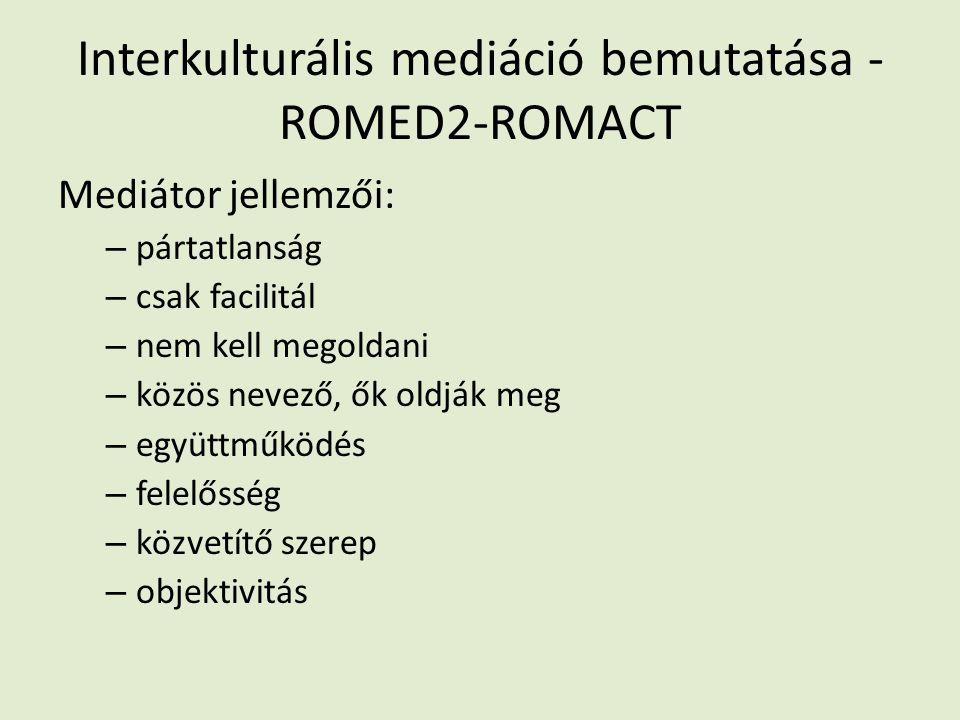 Interkulturális mediáció bemutatása - ROMED2-ROMACT Mediátor jellemzői: – pártatlanság – csak facilitál – nem kell megoldani – közös nevező, ők oldják meg – együttműködés – felelősség – közvetítő szerep – objektivitás