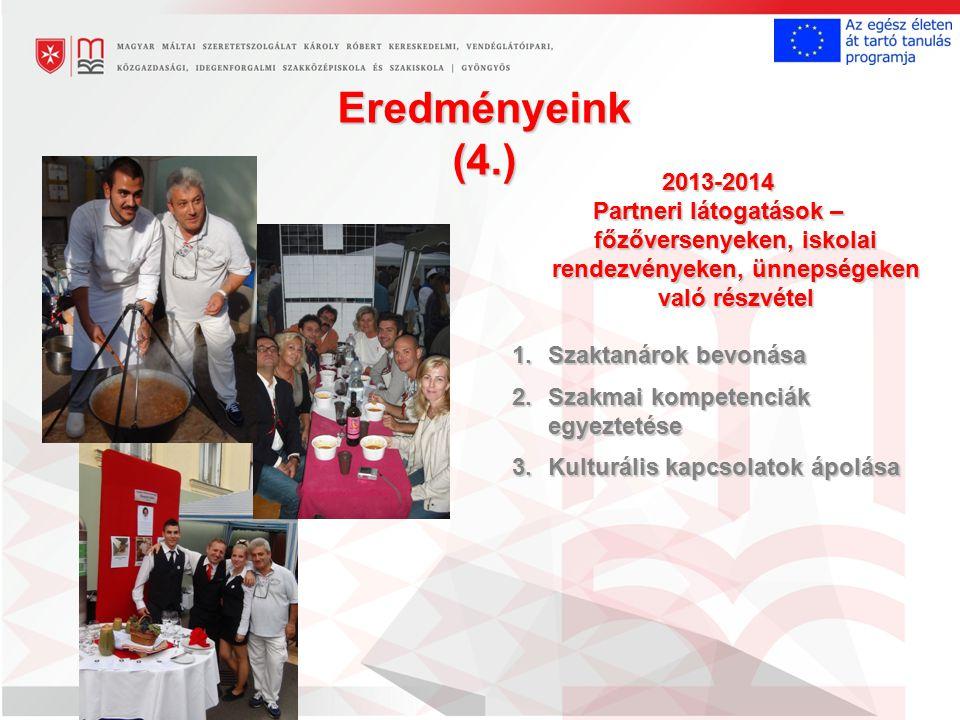 Eredményeink (4.) 2013-2014 Partneri látogatások – főzőversenyeken, iskolai rendezvényeken, ünnepségeken való részvétel 1.Szaktanárok bevonása 2.Szakmai kompetenciák egyeztetése 3.Kulturális kapcsolatok ápolása
