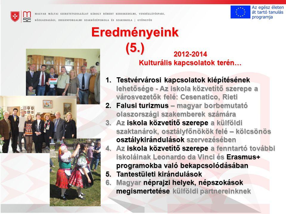 Eredményeink (5.) 2012-2014 Kulturális kapcsolatok terén… 1.Testvérvárosi kapcsolatok kiépítésének lehetősége - Az iskola közvetítő szerepe a városvezetők felé: Cesenatico, Rieti 2.Falusi turizmus – magyar borbemutató olaszországi szakemberek számára 3.Az iskola közvetítő szerepeakülföldi szaktanárok, osztályfőnökök felé – kölcsönös osztálykirándulások szervezésében 3.Az iskola közvetítő szerepe a külföldi szaktanárok, osztályfőnökök felé – kölcsönös osztálykirándulások szervezésében 4.Az iskola közvetítő szerepe a fenntartó további iskoláinak Leonardo da Vinci és Erasmus+ programokba való bekapcsolódásában 5.Tantestületi kirándulások 6.Magyar néprajzi helyek, népszokások megismertetése külföldi partnereinknek