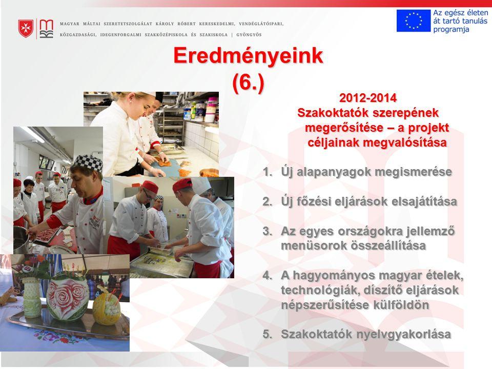 Eredményeink (6.) 2012-2014 Szakoktatók szerepének megerősítése – a projekt céljainak megvalósítása 1.Új alapanyagok megismerése 2.Új főzési eljárások elsajátítása 3.Az egyes országokra jellemző menüsorok összeállítása 4.A hagyományos magyar ételek, technológiák, díszítő eljárások népszerűsítése külföldön 5.Szakoktatók nyelvgyakorlása