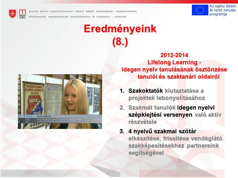 Eredményeink (8.) 2012-2014 Lifelong Learning - Idegen nyelv tanulásának ösztönzése tanulói és szaktanári oldalról 1.Szakoktatók kiutaztatása a projektek lebonyolításához 2.Szakmát tanulók idegen nyelvi szépkiejtési versenyen való aktív részvétele 3.4 nyelvű szakmai szótár elkészítése, frissítése vendéglátó szakképesítésekhez partnereink segítségével