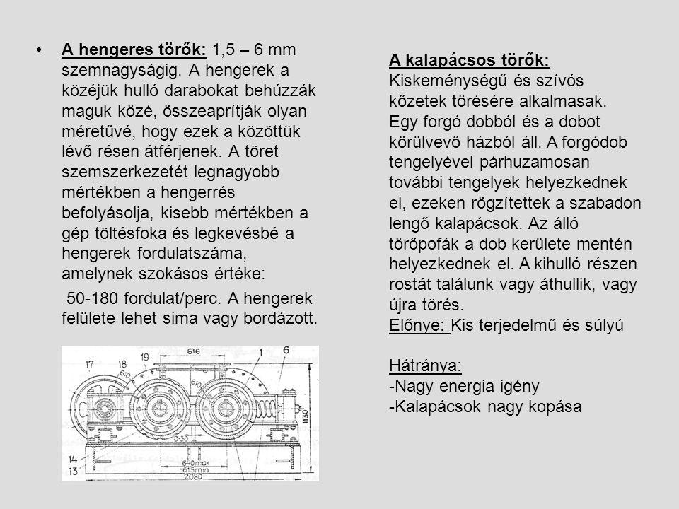 A hengeres törők: 1,5 – 6 mm szemnagyságig. A hengerek a közéjük hulló darabokat behúzzák maguk közé, összeaprítják olyan méretűvé, hogy ezek a között