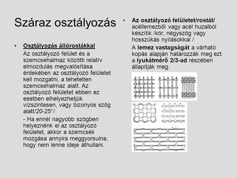 Száraz osztályozás Osztályozás állórostákkal Az osztályozó felület és a szemcsehalmaz közötti relatív elmozdulás megvalósítása érdekében az osztályozó