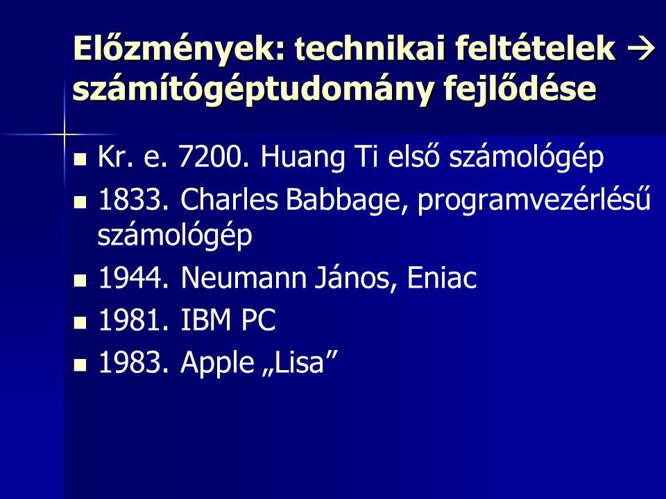 Előzmények: t echnikai feltételek  számítógéptudomány fejlődése Kr. e. 7200. Huang Ti első számológép 1833. Charles Babbage, programvezérlésű számoló