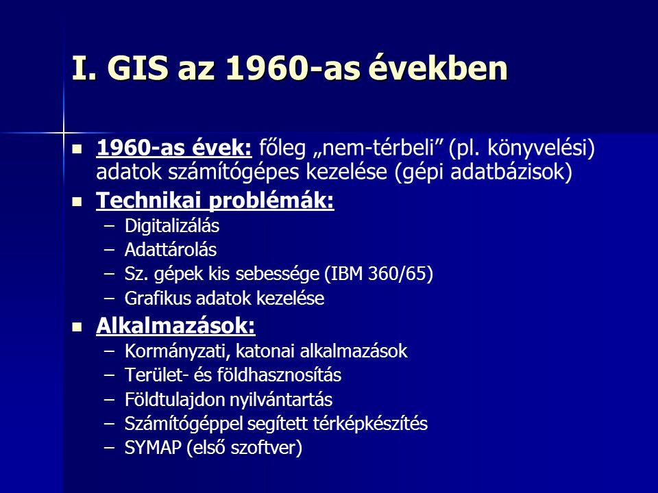 """I. GIS az 1960-as években 1960-as évek: főleg """"nem-térbeli"""" (pl. könyvelési) adatok számítógépes kezelése (gépi adatbázisok) Technikai problémák: – –D"""
