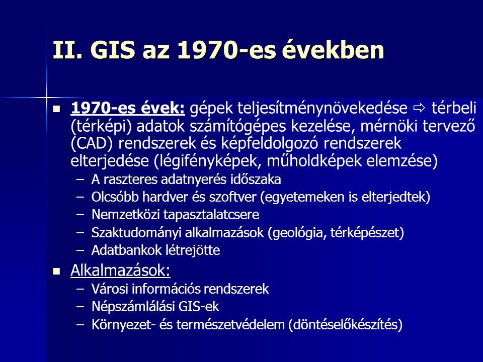 II. GIS az 1970-es években 1970-es évek: gépek teljesítménynövekedése  térbeli (térképi) adatok számítógépes kezelése, mérnöki tervező (CAD) rendszer