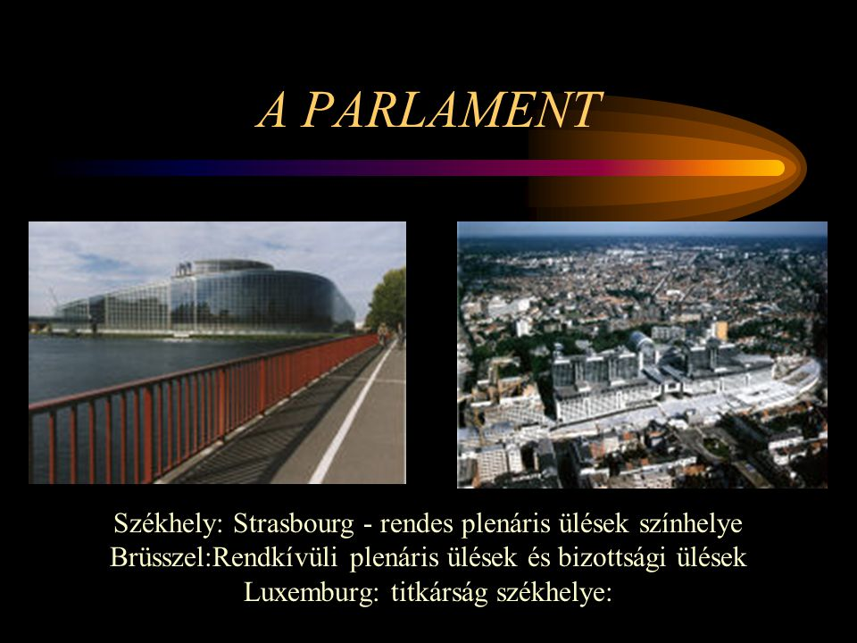 A PARLAMENT Székhely: Strasbourg - rendes plenáris ülések színhelye Brüsszel:Rendkívüli plenáris ülések és bizottsági ülések Luxemburg: titkárság szék