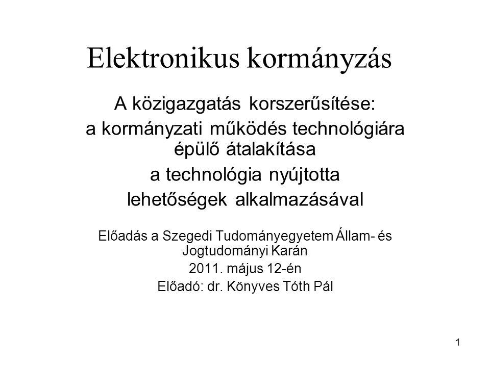 1 Elektronikus kormányzás A közigazgatás korszerűsítése: a kormányzati működés technológiára épülő átalakítása a technológia nyújtotta lehetőségek alkalmazásával Előadás a Szegedi Tudományegyetem Állam- és Jogtudományi Karán 2011.