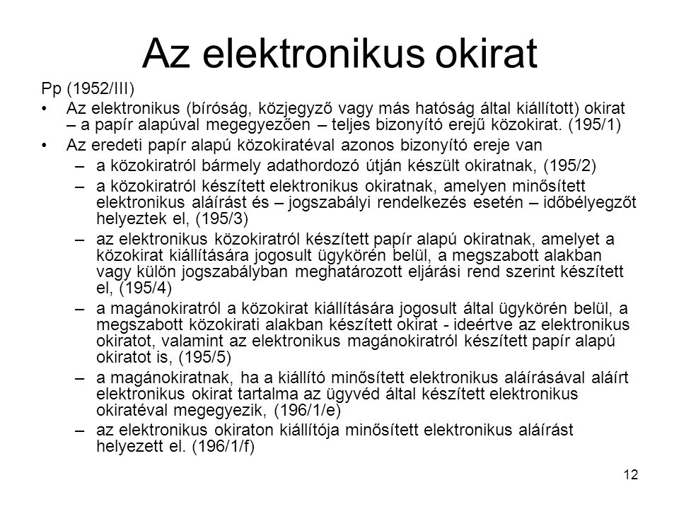 12 Az elektronikus okirat Pp (1952/III) Az elektronikus (bíróság, közjegyző vagy más hatóság által kiállított) okirat – a papír alapúval megegyezően – teljes bizonyító erejű közokirat.