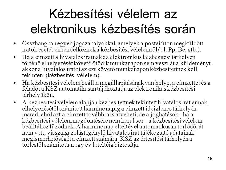 19 Kézbesítési vélelem az elektronikus kézbesítés során Összhangban egyéb jogszabályokkal, amelyek a postai úton megküldött iratok esetében rendelkeznek a kézbesítési vélelemről (pl.