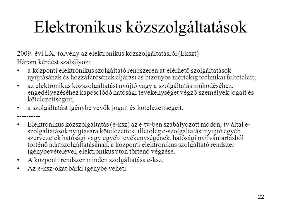 22 Elektronikus közszolgáltatások 2009. évi LX. törvény az elektronikus közszolgáltatásról (Ekszt) Három kérdést szabályoz: a központi elektronikus sz