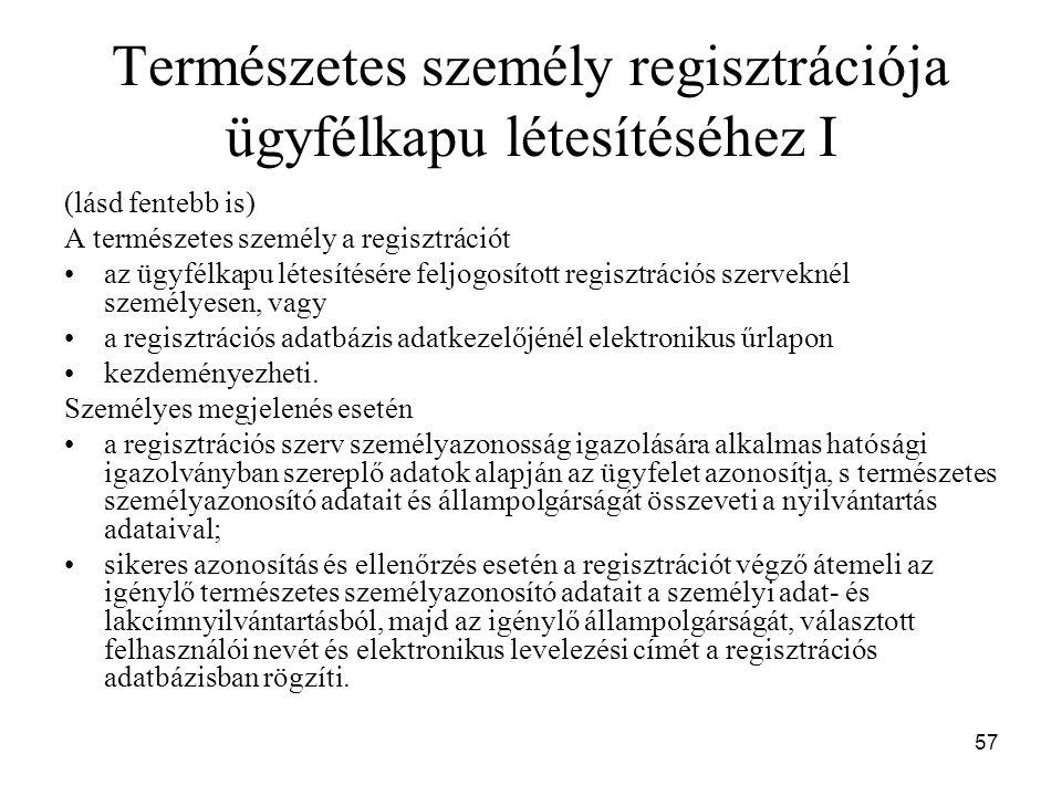 57 Természetes személy regisztrációja ügyfélkapu létesítéséhez I (lásd fentebb is) A természetes személy a regisztrációt az ügyfélkapu létesítésére feljogosított regisztrációs szerveknél személyesen, vagy a regisztrációs adatbázis adatkezelőjénél elektronikus űrlapon kezdeményezheti.