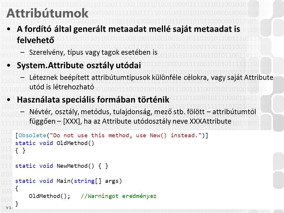 V 1.0 Attribútumok A fordító által generált metaadat mellé saját metaadat is felvehető –Szerelvény, típus vagy tagok esetében is System.Attribute osztály utódai –Léteznek beépített attribútumtípusok különféle célokra, vagy saját Attribute utód is létrehozható Használata speciális formában történik –Névtér, osztály, metódus, tulajdonság, mező stb.