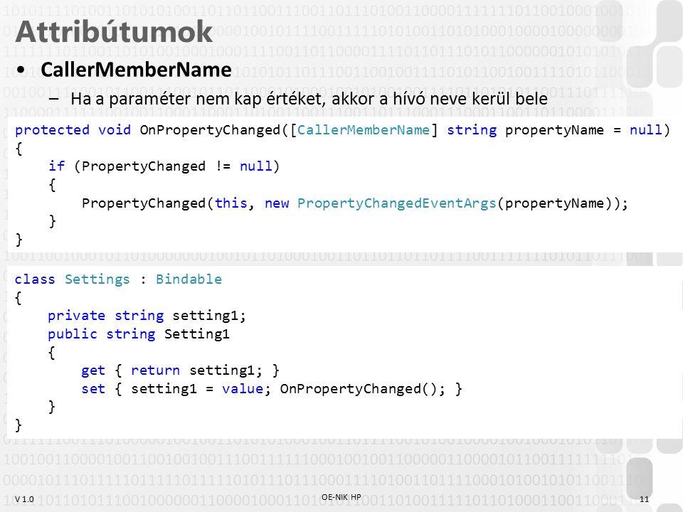 V 1.0 Attribútumok CallerMemberName –Ha a paraméter nem kap értéket, akkor a hívó neve kerül bele OE-NIK HP 11 protected void OnPropertyChanged([CallerMemberName] string propertyName = null) { if (PropertyChanged != null) { PropertyChanged(this, new PropertyChangedEventArgs(propertyName)); } class Settings : Bindable { private string setting1; public string Setting1 { get { return setting1; } set { setting1 = value; OnPropertyChanged(); } }