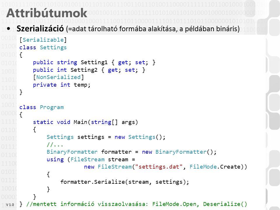 V 1.0 Attribútumok Szerializáció (=adat tárolható formába alakítása, a példában bináris) OE-NIK HP 12 [Serializable] class Settings { public string Setting1 { get; set; } public int Setting2 { get; set; } [NonSerialized] private int temp; } class Program { static void Main(string[] args) { Settings settings = new Settings(); //...